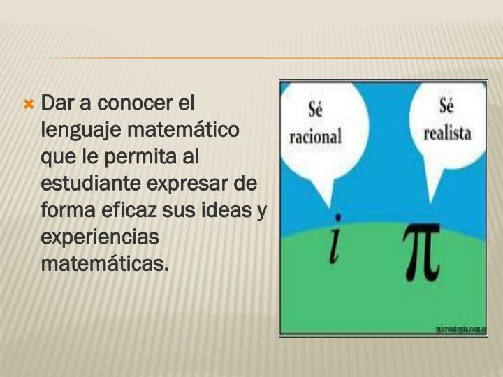 Dar a conocer el lenguaje matemático que le permita al estudiante expresar de forma eficaz sus ideas y experiencias matemáticas.
