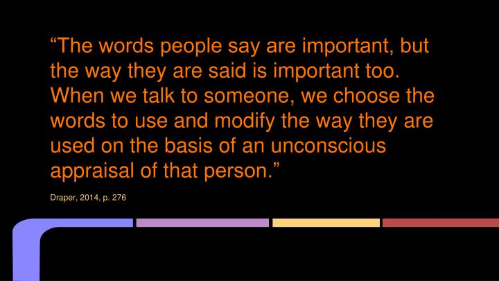 """The words people say are important, but the way they are said is important too. When we talk to someone, we choose the words to use and modify the way they are used on the basis of an unconscious appraisal of that"