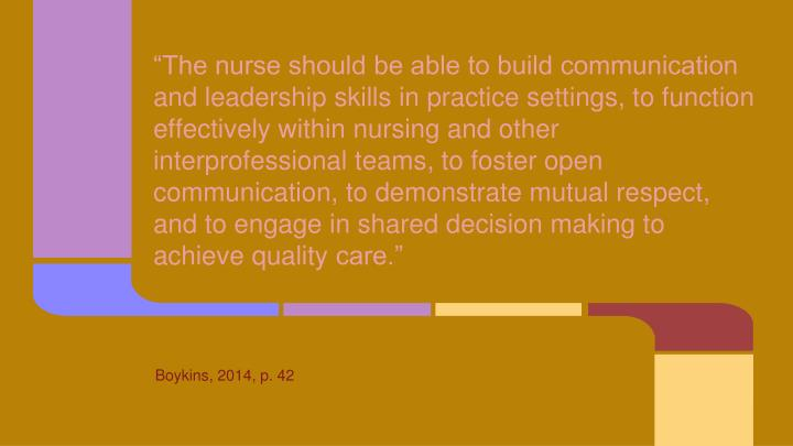 """The nurse should be able to build communication and leadership skills in practice settings, to function effectively within nursing and other interprofessional teams, to foster open communication, to demonstrate mutual respect, and to engage in shared decision making to achieve quality"