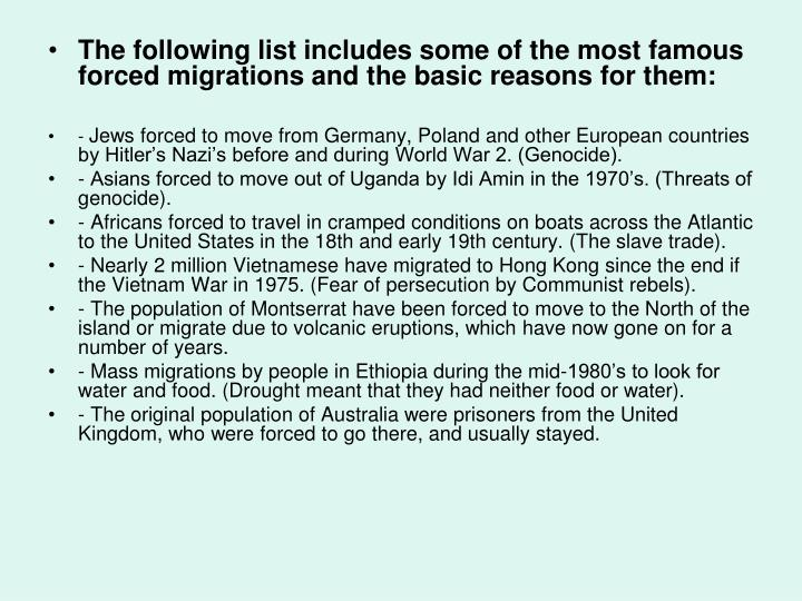 The following list includes some of the most famous forced migrations and the basic reasons for them: