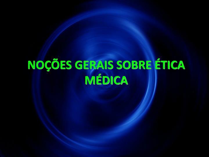 NOÇÕES GERAIS SOBRE ÉTICA MÉDICA