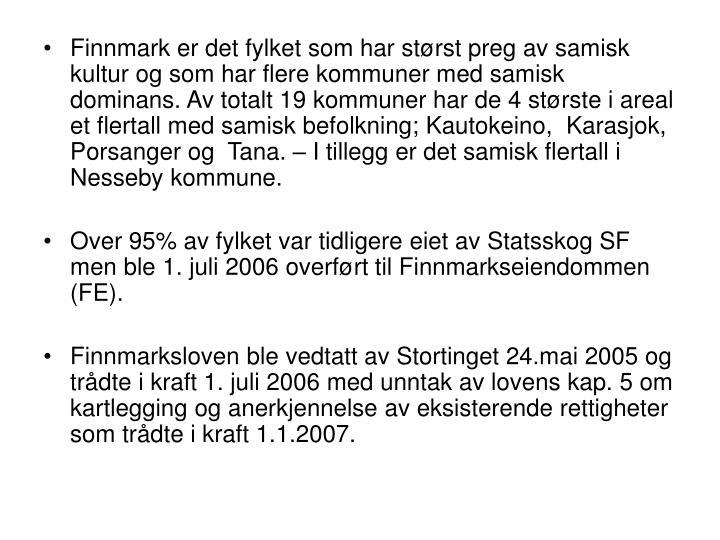 Finnmark er det fylket som har størst preg av samisk kultur og som har flere kommuner med samisk dominans. Av totalt 19 kommuner har de 4 største i areal et flertall med samisk befolkning; Kautokeino,  Karasjok,  Porsanger og  Tana. – I tillegg er det samisk flertall i Nesseby kommune.