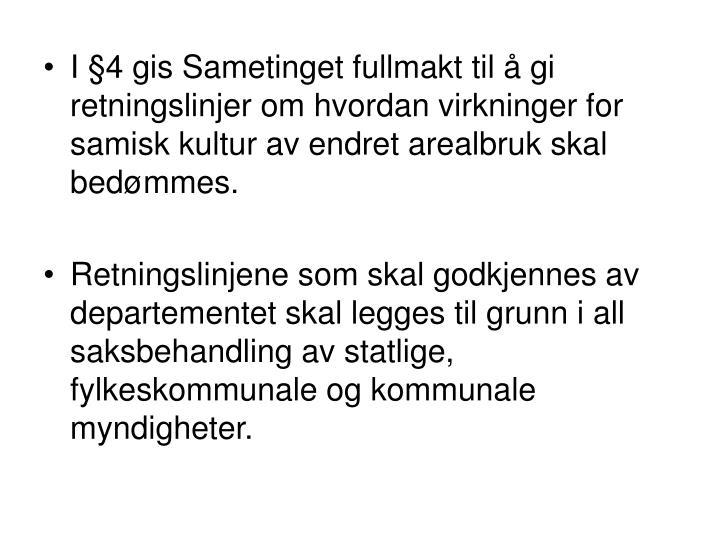 I §4 gis Sametinget fullmakt til å gi retningslinjer om hvordan virkninger for samisk kultur av endret arealbruk skal bedømmes.