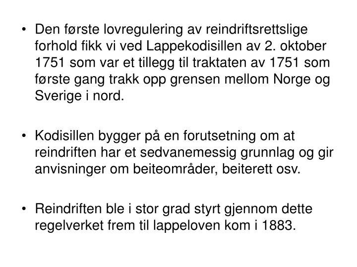 Den første lovregulering av reindriftsrettslige forhold fikk vi ved Lappekodisillen av 2. oktober 1751 som var et tillegg til traktaten av 1751 som første gang trakk opp grensen mellom Norge og Sverige i nord.