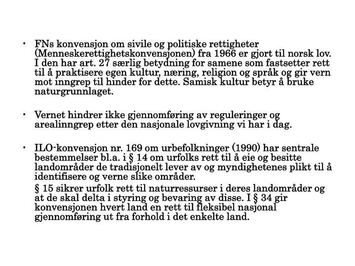FNs konvensjon om sivile og politiske rettigheter (Menneskerettighetskonvensjonen) fra 1966 er gjort til norsk lov. I den har art. 27 særlig betydning for samene som fastsetter rett til å praktisere egen kultur, næring, religion og språk og gir vern mot inngrep til hinder for dette. Samisk kultur betyr å bruke naturgrunnlaget.