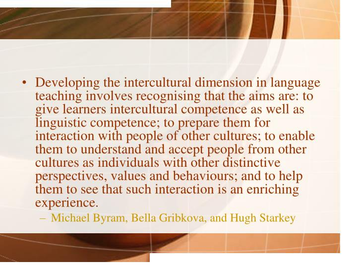 Developing the intercultural dimension in language teaching involves recognising that the aims are: to give learners intercultural competence as well as linguistic competence; to prepare them for interaction with people of other cultures; to enable them to understand and accept people from other cultures as individuals with other distinctive perspectives, values and behaviours; and to help them to see that such interaction is an enriching experience.