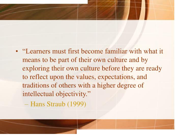 """Learners must first become familiar with what it means to be part of their own culture and by exploring their own culture before"
