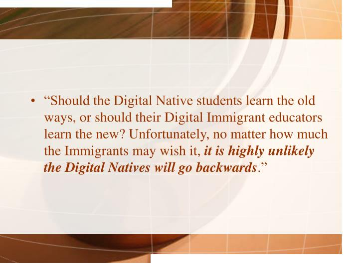 """Should the Digital Native students learn the old ways, or should their Digital Immigrant educators learn the new? Unfortunately, no matter how much the Immigrants may wish it,"