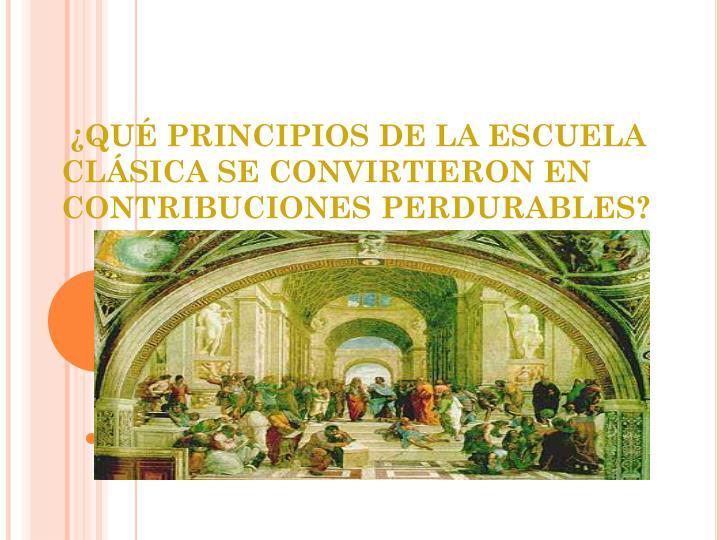 ¿QUÉ PRINCIPIOS DE LA ESCUELA CLÁSICA SE CONVIRTIERON EN CONTRIBUCIONES PERDURABLES?