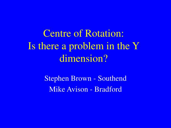 Centre of rotation is there a problem in the y dimension