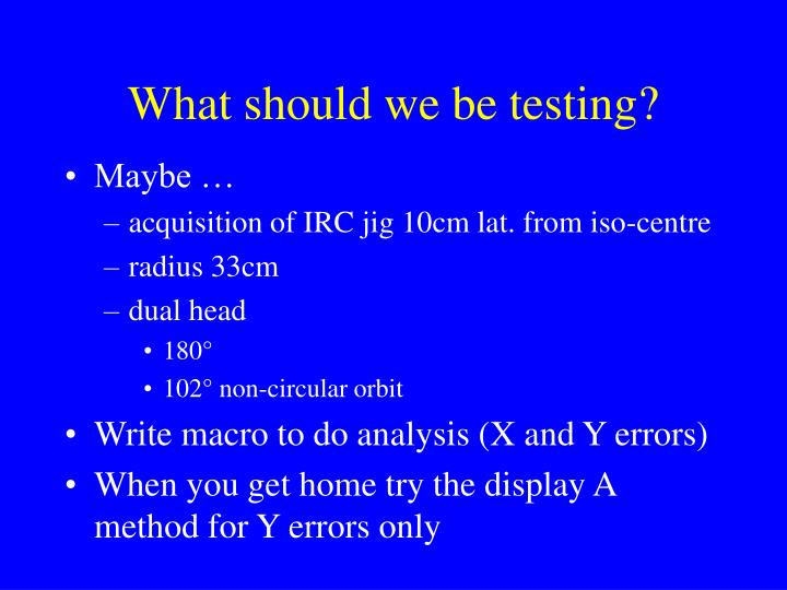 What should we be testing?