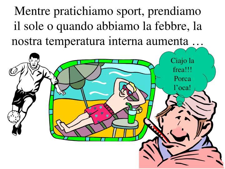 Mentre pratichiamo sport, prendiamo il sole o quando abbiamo la febbre, la nostra temperatura interna aumenta …