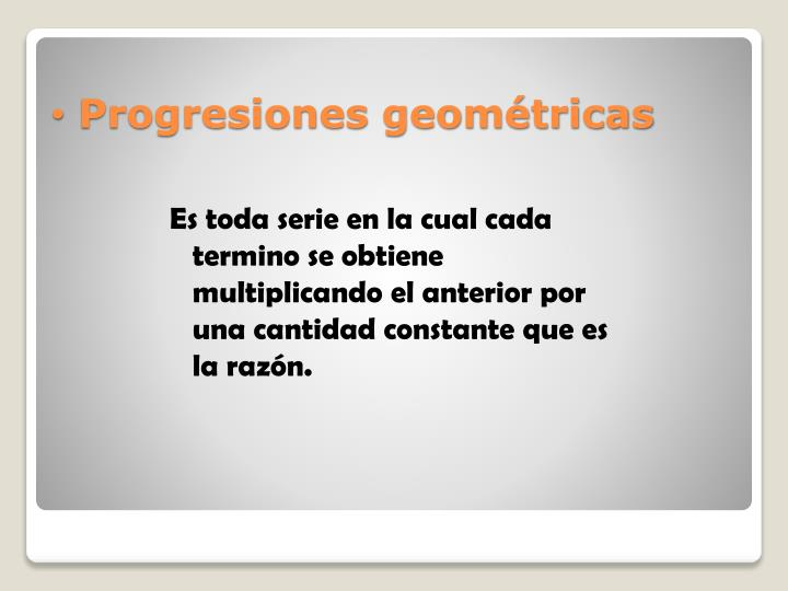 Es toda serie en la cual cada termino se obtiene multiplicando el anterior por una cantidad constante que es la razón.