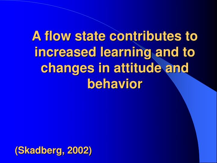 A flow state contributes to increased learning and to changes in attitude and behavior