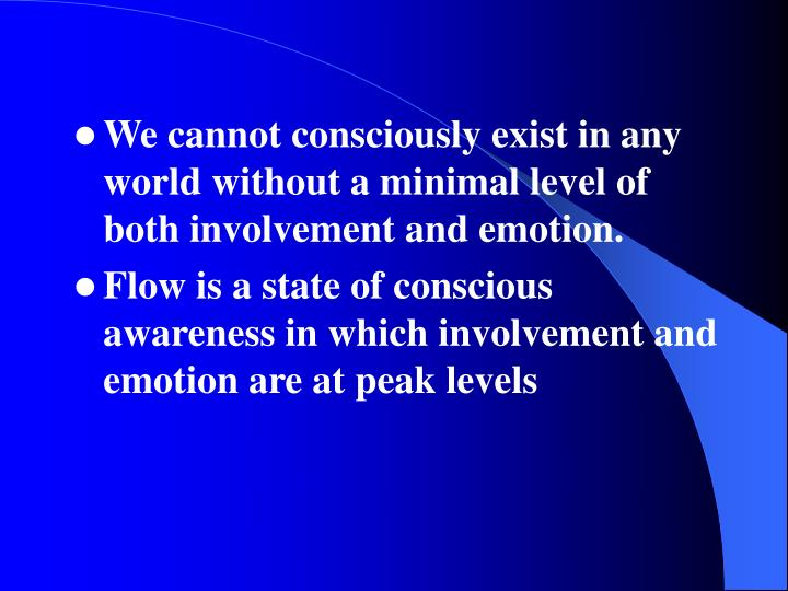 We cannot consciously exist in any world without a minimal level of both involvement and emotion.