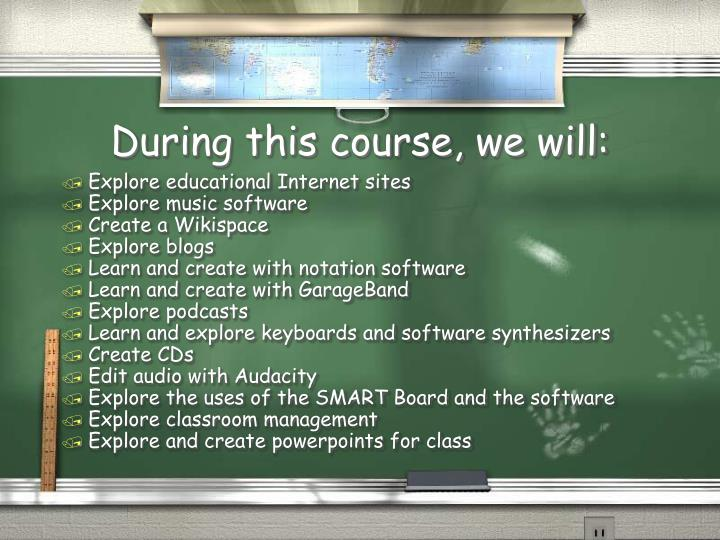 During this course, we will: