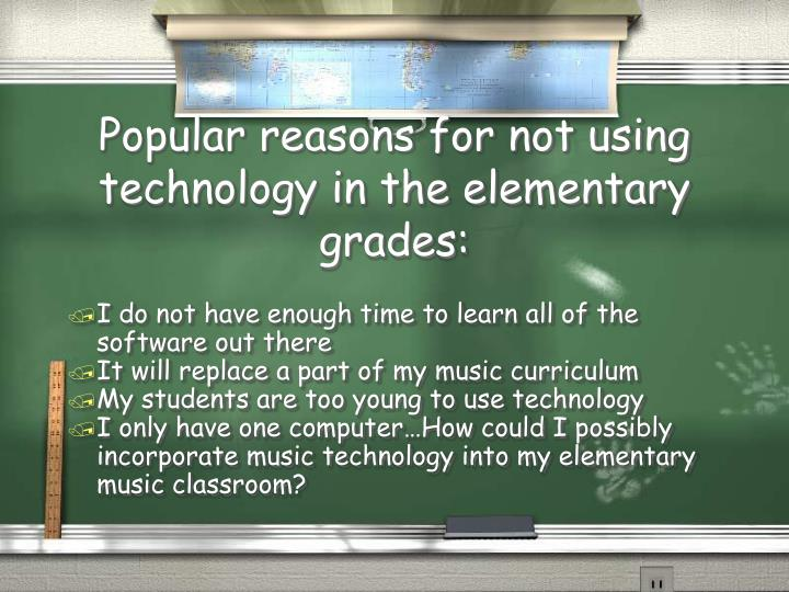 Popular reasons for not using technology in the elementary grades: