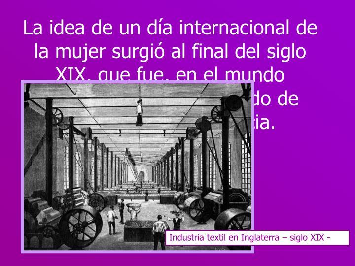 La idea de un día internacional de la mujer surgió al final del siglo XIX, que fue, en el mundo industrializado, un período de expansión y turbulencia.