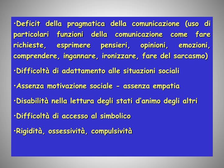 Deficit della pragmatica della comunicazione (uso di particolari funzioni della comunicazione come fare richieste, esprimere pensieri, opinioni, emozioni, comprendere, ingannare, ironizzare, fare del sarcasmo)