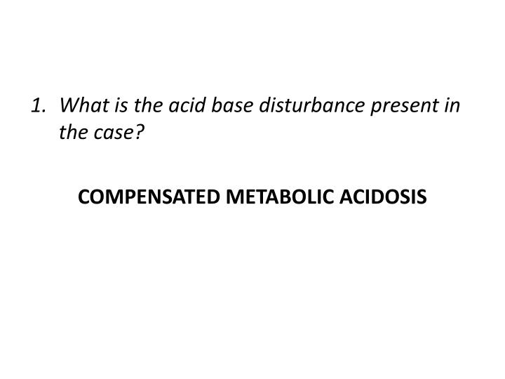 What is the acid base disturbance present in the case?