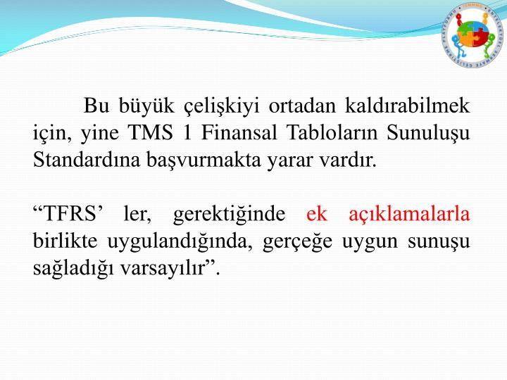 Bu büyük çelişkiyi ortadan kaldırabilmek için, yine TMS 1 Finansal Tabloların Sunuluşu Standardına başvurmakta yarar vardır.