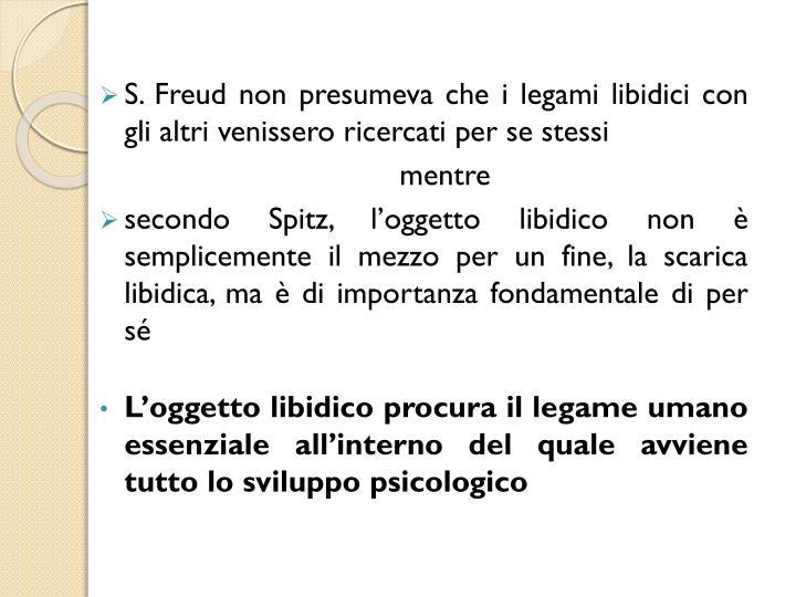 S. Freud non presumeva che i legami libidici con gli altri venissero ricercati per se stessi