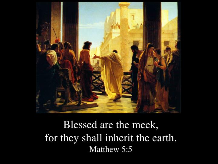Blessed are the meek,
