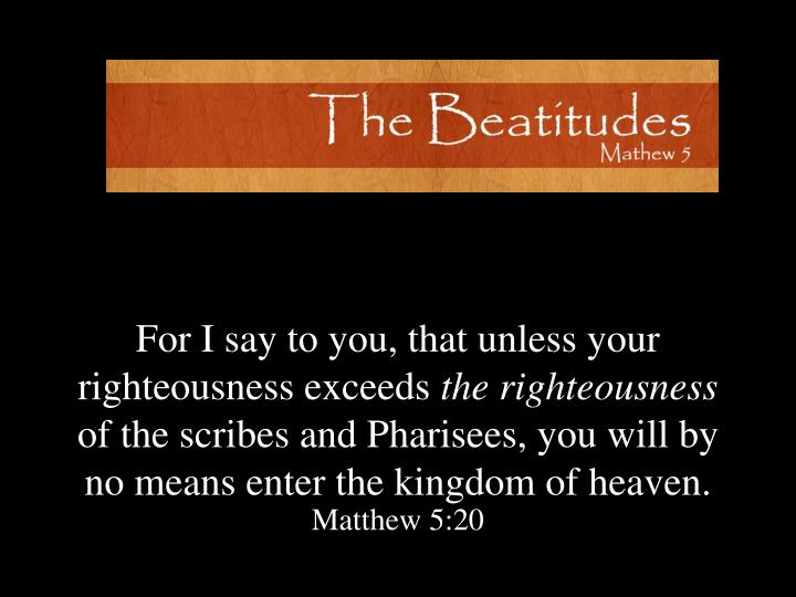 For I say to you, that unless your righteousness exceeds