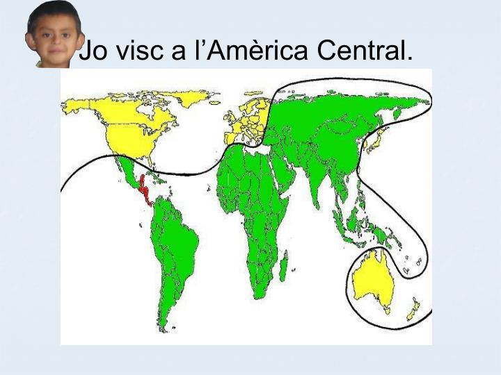 Jo visc a l'Amèrica Central.