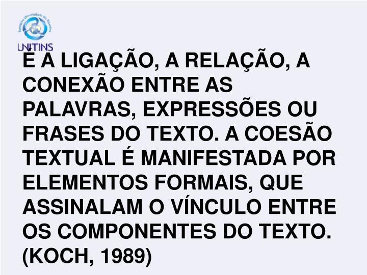 É A LIGAÇÃO, A RELAÇÃO, A CONEXÃO ENTRE AS PALAVRAS, EXPRESSÕES OU FRASES DO TEXTO. A COESÃO TEXTUAL É MANIFESTADA POR ELEMENTOS FORMAIS, QUE ASSINALAM O VÍNCULO ENTRE OS COMPONENTES DO TEXTO. (KOCH, 1989)
