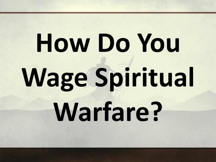 How Do You Wage Spiritual Warfare?