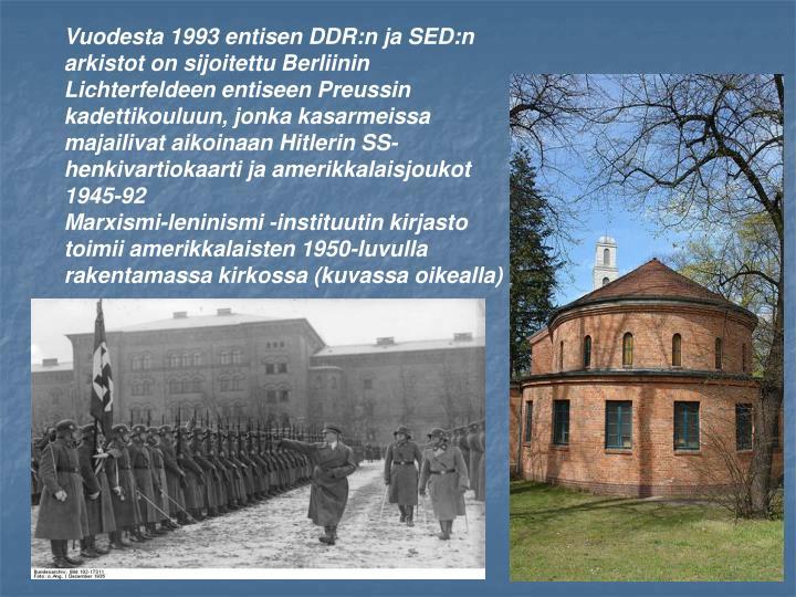Vuodesta 1993 entisen DDR:n ja SED:n arkistot on sijoitettu Berliinin Lichterfeldeen entiseen Preussin kadettikouluun, jonka kasarmeissa majailivat aikoinaan Hitlerin SS-henkivartiokaarti ja amerikkalaisjoukot 1945-92
