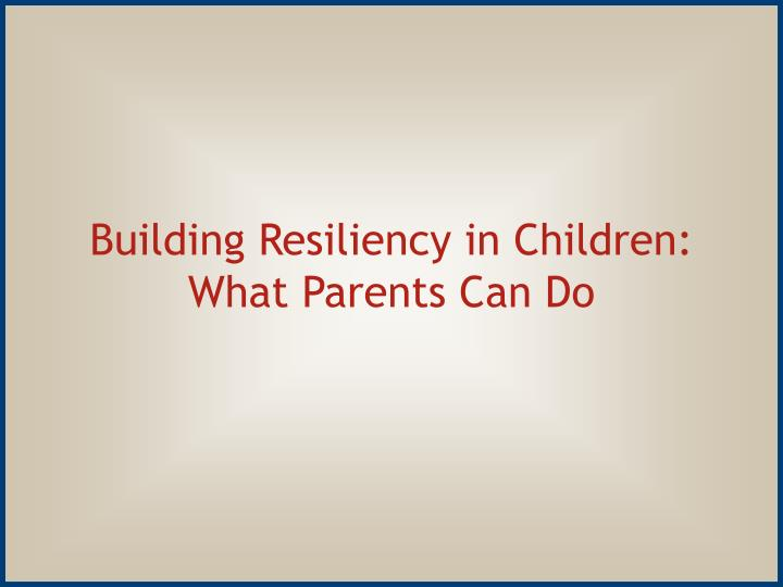 Building Resiliency in Children:  What Parents Can Do