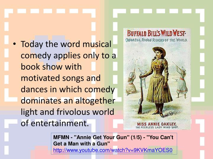 Today the word musical comedy applies only to a book show with motivated songs and dances in which comedy dominates an altogether light and frivolous world of entertainment.