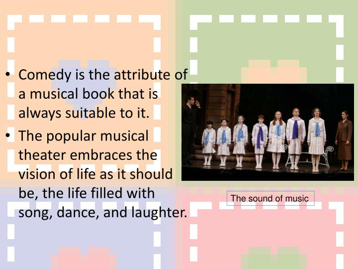 Comedy is the attribute of a musical book that is always suitable to it.
