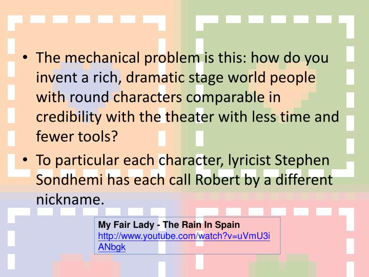 The mechanical problem is this: how do you invent a rich, dramatic stage world people with round characters comparable in credibility with the theater with less time and fewer tools?