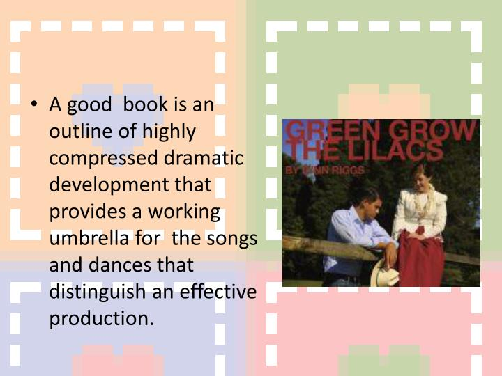 A good  book is an outline of highly compressed dramatic development that provides a working umbrella for  the songs and dances that distinguish an effective production.