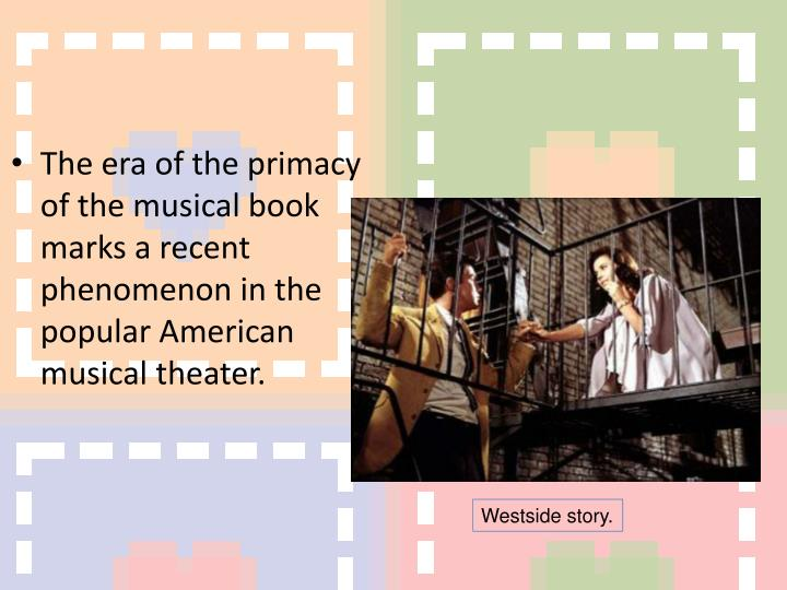 The era of the primacy of the musical book marks a recent phenomenon in the popular American musical theater.