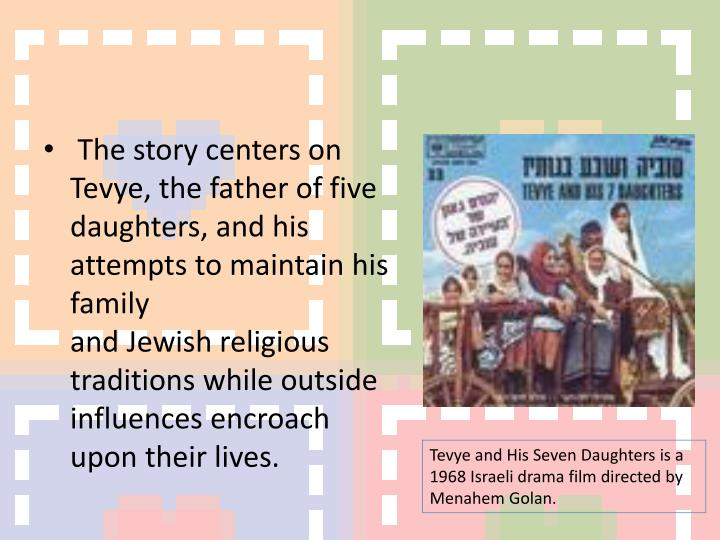 The story centers on Tevye, the father of five daughters, and his attempts to maintain his family andJewishreligious traditions while outside influences encroach upon their lives.