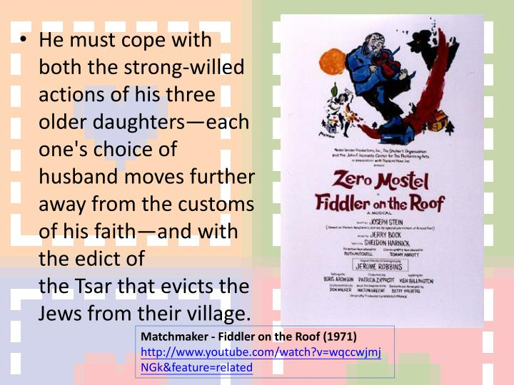 He must cope with both the strong-willed actions of his three older daughters—each one's choice of husband moves further away from the customs of his faith—and with the edict of theTsarthat evicts the Jews from their village.