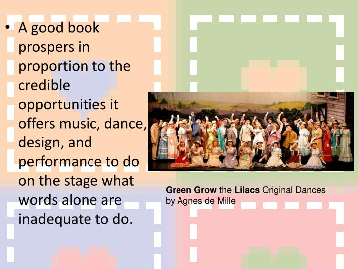 A good book prospers in proportion to the credible opportunities it offers music, dance, design, and performance to do on the stage what words alone are inadequate to do.