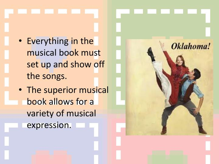 Everything in the musical book must set up and show off the songs.
