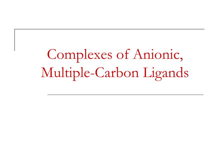 Complexes of Anionic, Multiple-Carbon Ligands