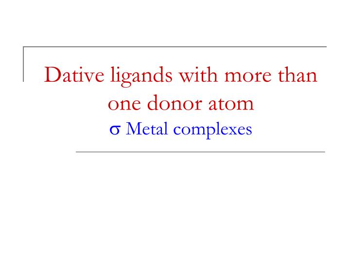 Dative ligands with more than one donor atom s metal complexes