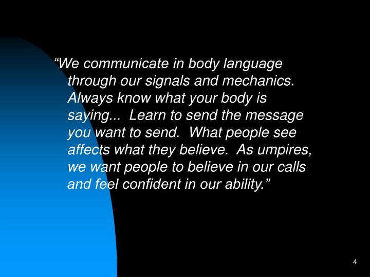 """We communicate in body language through our signals and mechanics. Always know what your body is saying...  Learn to send the message you want to send.  What people see affects what they believe.  As umpires, we want people to believe in our calls and feel confident in our ability."""