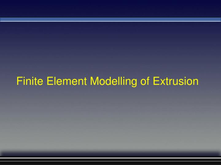 Finite Element Modelling of Extrusion