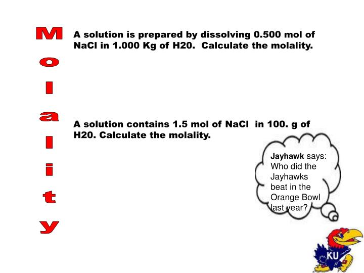 A solution is prepared by dissolving 0.500 mol of NaCl in 1.000 Kg of H20.  Calculate the molality.