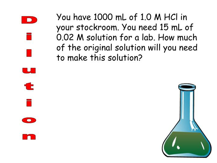 You have 1000 mL of 1.0 M HCl in your stockroom. You need 15 mL of 0.02 M solution for a lab. How much of the original solution will you need to make this solution?