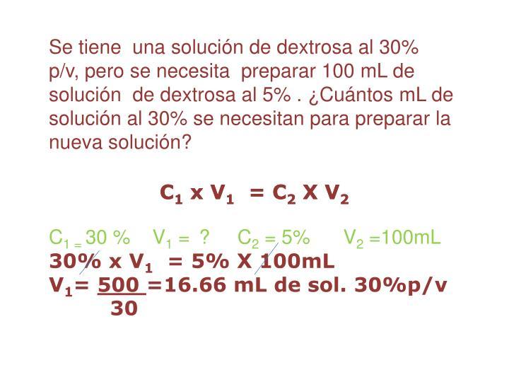Se tiene  una solución de dextrosa al 30%  p/v, pero se necesita  preparar 100