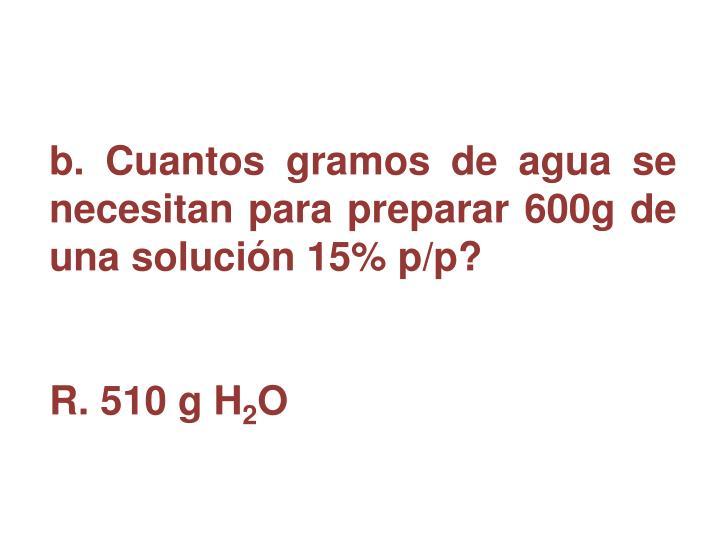 b. Cuantos gramos de agua se necesitan para preparar 600g de una solución 15% p/p?